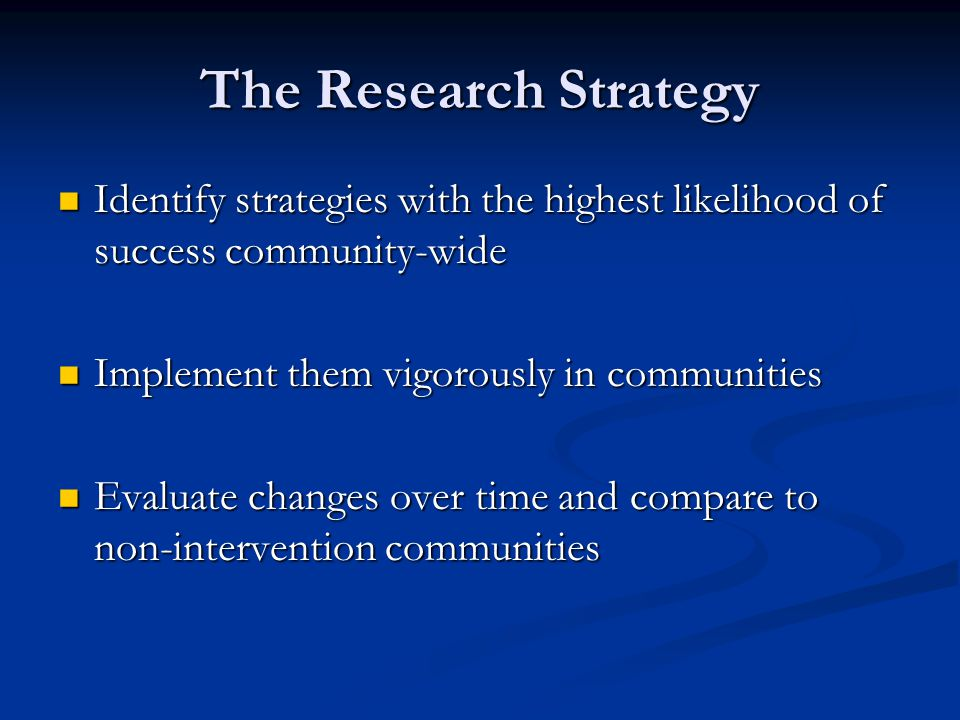 The Research Strategy Identify strategies with the highest likelihood of success community-wide Identify strategies with the highest likelihood of success community-wide Implement them vigorously in communities Implement them vigorously in communities Evaluate changes over time and compare to non-intervention communities Evaluate changes over time and compare to non-intervention communities