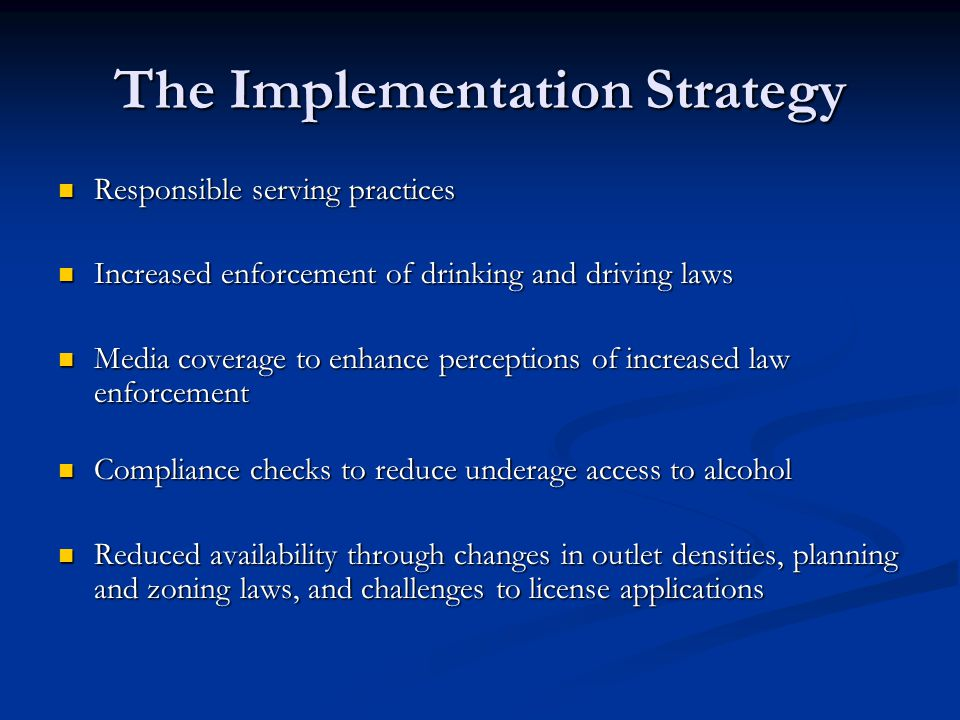 The Implementation Strategy Responsible serving practices Responsible serving practices Increased enforcement of drinking and driving laws Increased e