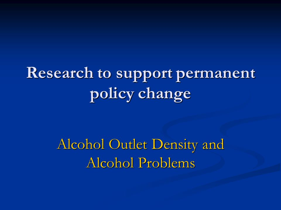 Research to support permanent policy change Alcohol Outlet Density and Alcohol Problems