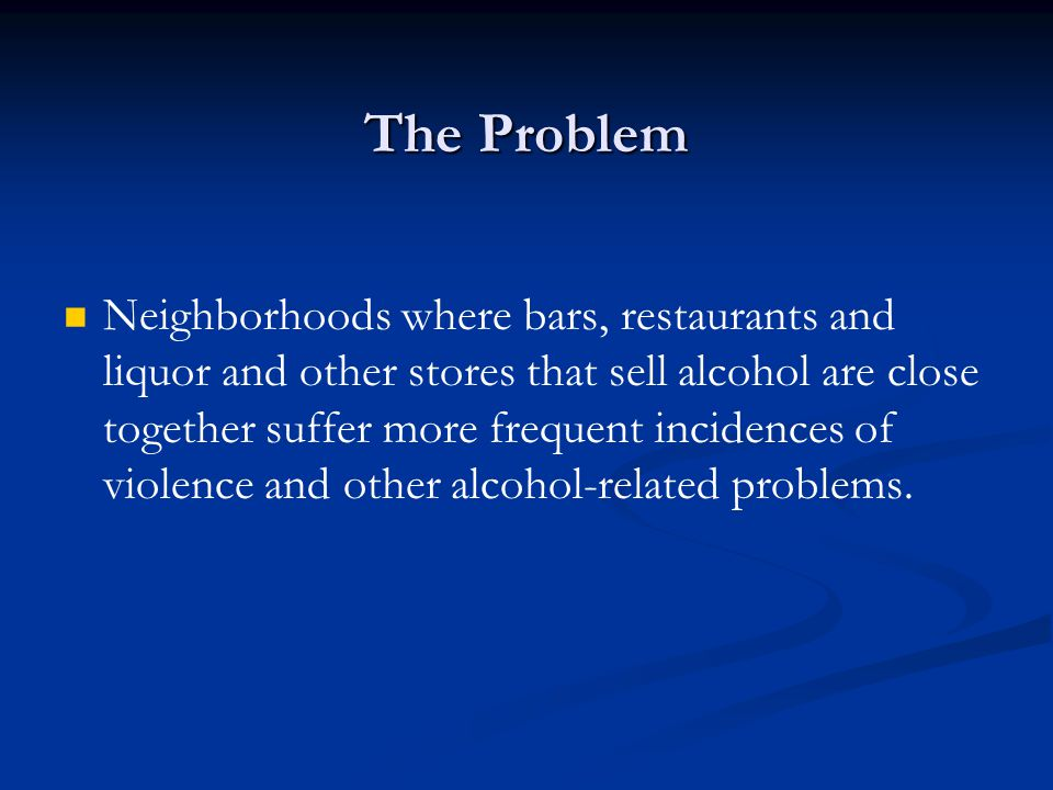 The Problem Neighborhoods where bars, restaurants and liquor and other stores that sell alcohol are close together suffer more frequent incidences of violence and other alcohol-related problems.