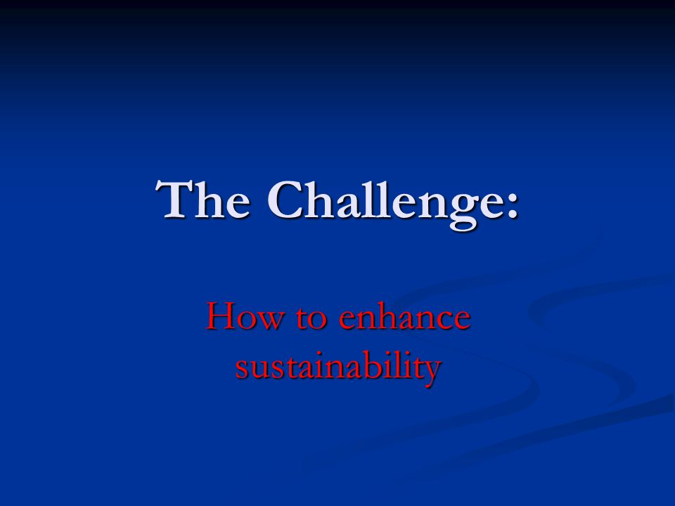 The Challenge: How to enhance sustainability