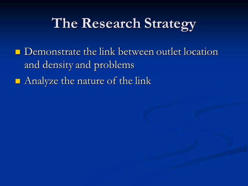 The Research Strategy Demonstrate the link between outlet location and density and problems Demonstrate the link between outlet location and density a