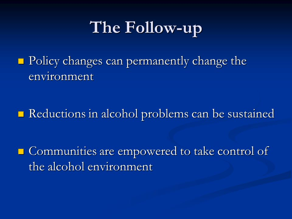 The Follow-up Policy changes can permanently change the environment Policy changes can permanently change the environment Reductions in alcohol problems can be sustained Reductions in alcohol problems can be sustained Communities are empowered to take control of the alcohol environment Communities are empowered to take control of the alcohol environment