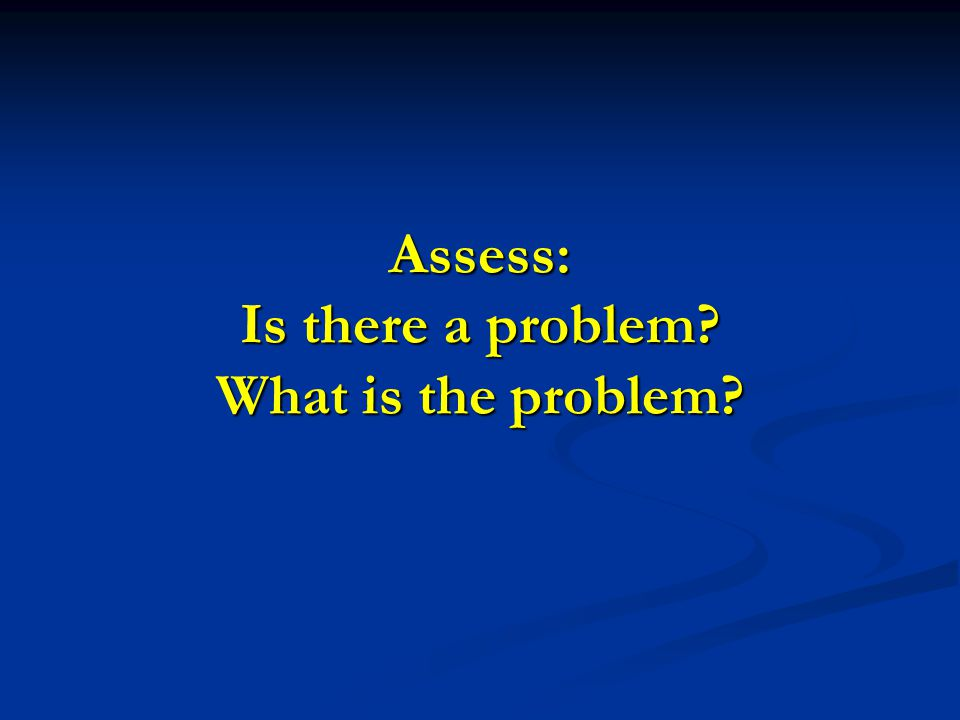 Assess: Is there a problem? What is the problem?