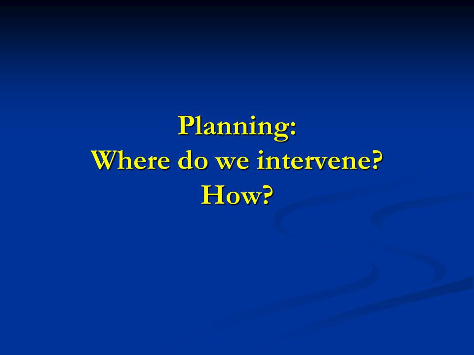 Planning: Where do we intervene How