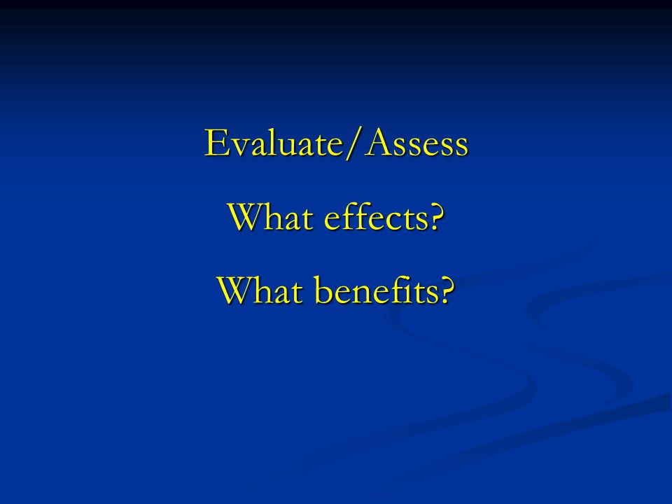Evaluate/Assess What effects What benefits