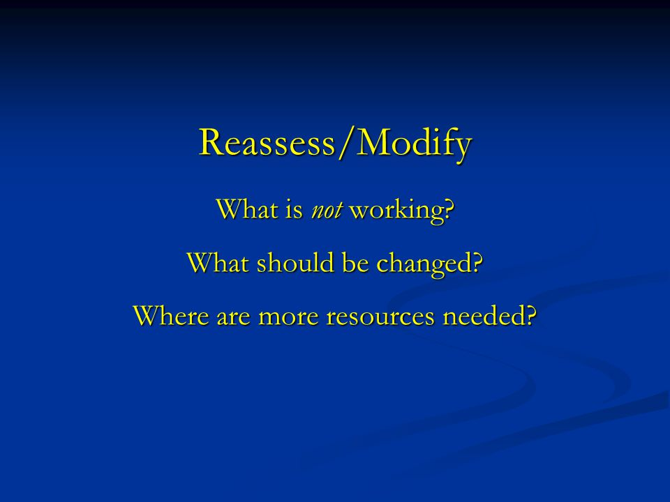 Reassess/Modify What is not working? What should be changed? Where are more resources needed?