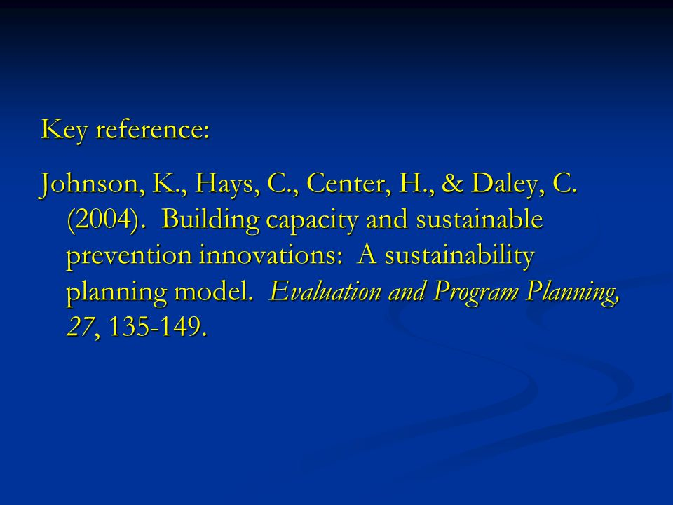 Key reference: Johnson, K., Hays, C., Center, H., & Daley, C. (2004). Building capacity and sustainable prevention innovations: A sustainability plann