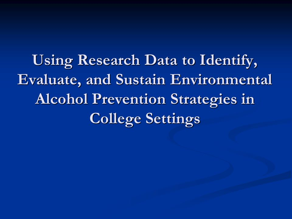 Using Research Data to Identify, Evaluate, and Sustain Environmental Alcohol Prevention Strategies in College Settings