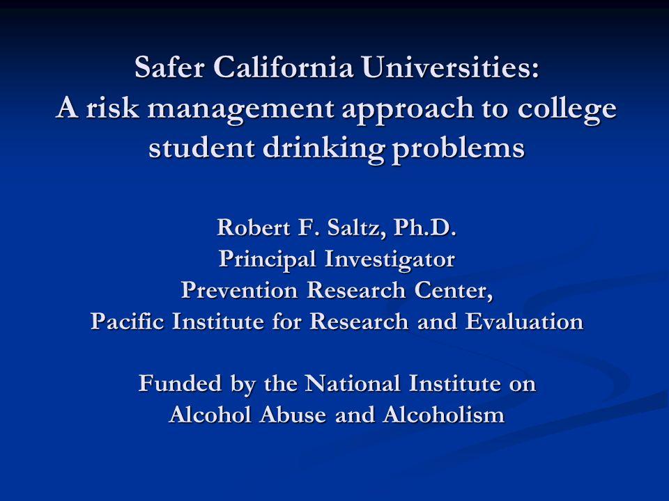 Safer California Universities: A risk management approach to college student drinking problems Robert F. Saltz, Ph.D. Principal Investigator Preventio