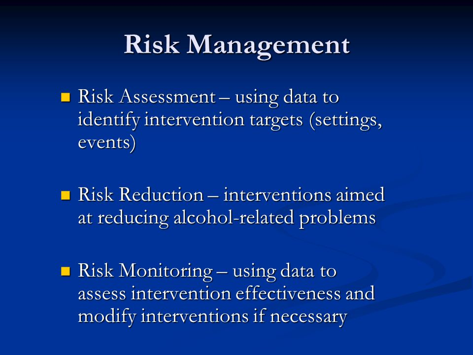 Risk Management Risk Assessment – using data to identify intervention targets (settings, events) Risk Assessment – using data to identify intervention targets (settings, events) Risk Reduction – interventions aimed at reducing alcohol-related problems Risk Reduction – interventions aimed at reducing alcohol-related problems Risk Monitoring – using data to assess intervention effectiveness and modify interventions if necessary Risk Monitoring – using data to assess intervention effectiveness and modify interventions if necessary