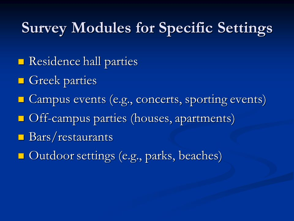 Survey Modules for Specific Settings Residence hall parties Residence hall parties Greek parties Greek parties Campus events (e.g., concerts, sporting