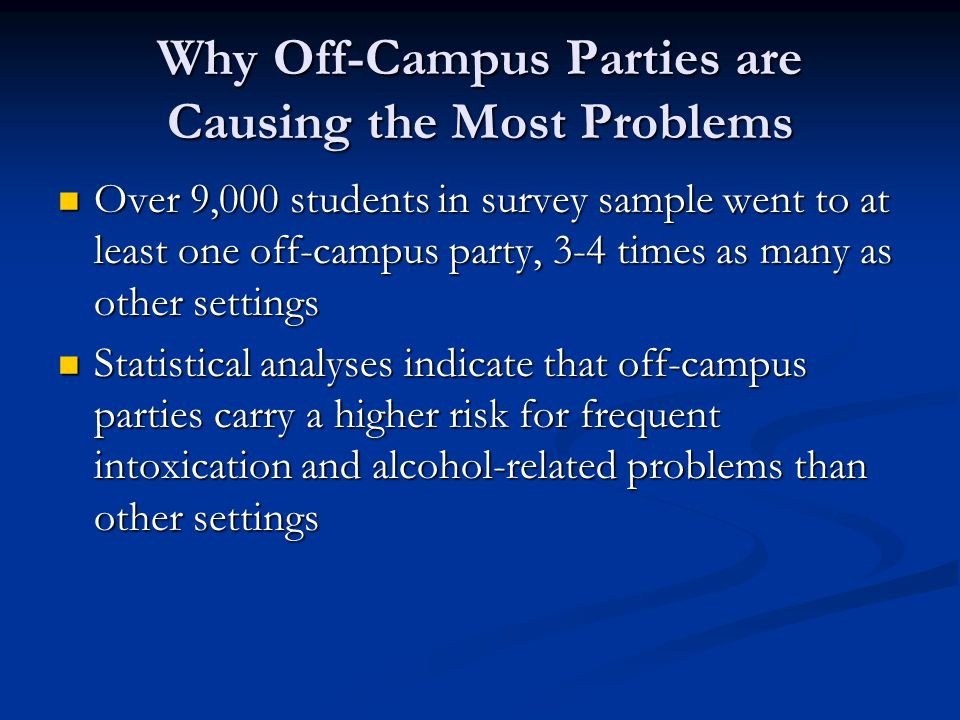 Why Off-Campus Parties are Causing the Most Problems Over 9,000 students in survey sample went to at least one off-campus party, 3-4 times as many as
