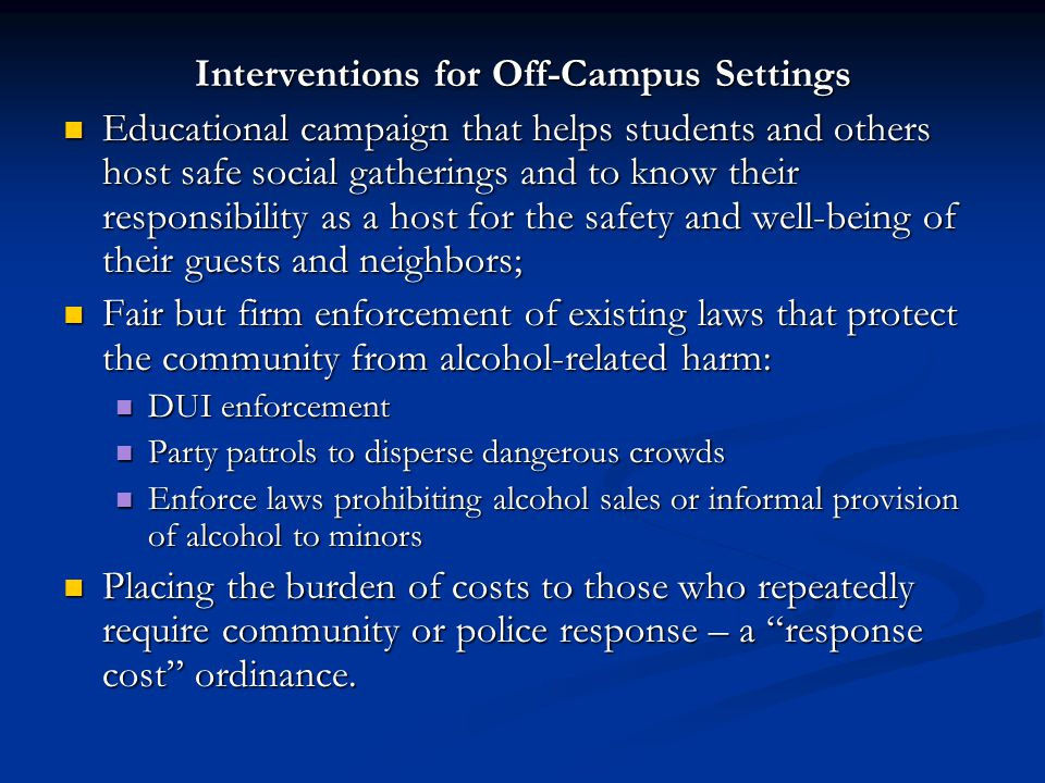 Interventions for Off-Campus Settings Educational campaign that helps students and others host safe social gatherings and to know their responsibility as a host for the safety and well-being of their guests and neighbors; Educational campaign that helps students and others host safe social gatherings and to know their responsibility as a host for the safety and well-being of their guests and neighbors; Fair but firm enforcement of existing laws that protect the community from alcohol-related harm: Fair but firm enforcement of existing laws that protect the community from alcohol-related harm: DUI enforcement DUI enforcement Party patrols to disperse dangerous crowds Party patrols to disperse dangerous crowds Enforce laws prohibiting alcohol sales or informal provision of alcohol to minors Enforce laws prohibiting alcohol sales or informal provision of alcohol to minors Placing the burden of costs to those who repeatedly require community or police response – a response cost ordinance.