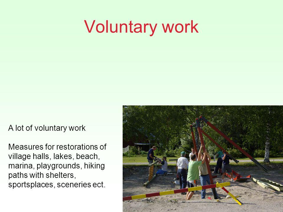 Voluntary work A lot of voluntary work Measures for restorations of village halls, lakes, beach, marina, playgrounds, hiking paths with shelters, sportsplaces, sceneries ect.