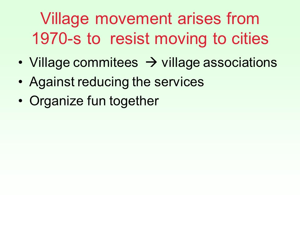 Village movement arises from 1970-s to resist moving to cities Village commitees village associations Against reducing the services Organize fun together