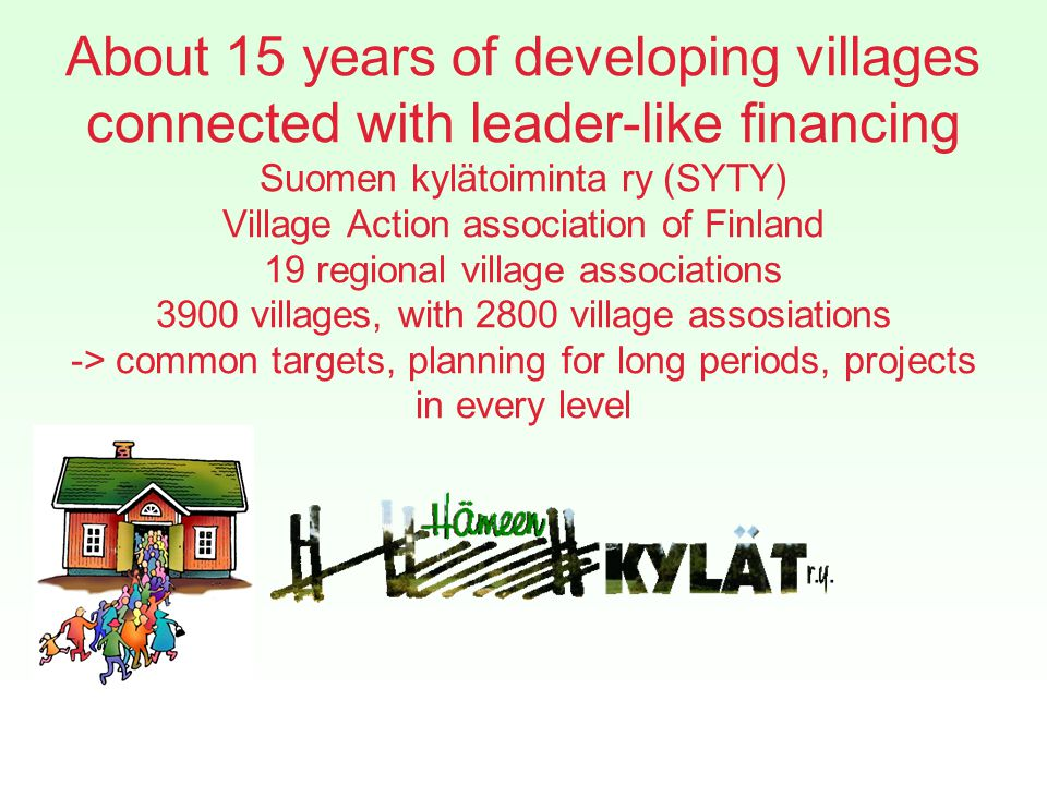 About 15 years of developing villages connected with leader-like financing Suomen kylätoiminta ry (SYTY) Village Action association of Finland 19 regional village associations 3900 villages, with 2800 village assosiations -> common targets, planning for long periods, projects in every level
