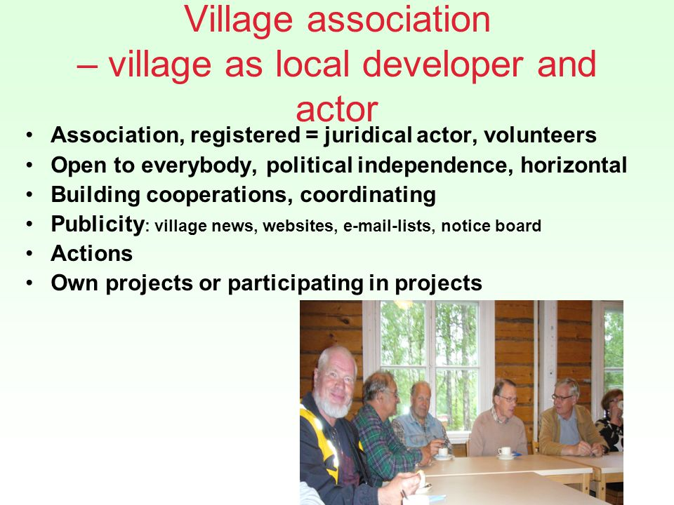 Village association – village as local developer and actor Association, registered = juridical actor, volunteers Open to everybody, political independence, horizontal Building cooperations, coordinating Publicity : village news, websites, e-mail-lists, notice board Actions Own projects or participating in projects