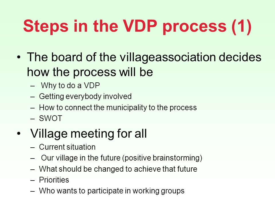 Steps in the VDP process (1) The board of the villageassociation decides how the process will be – Why to do a VDP –Getting everybody involved –How to connect the municipality to the process –SWOT Village meeting for all –Current situation – Our village in the future (positive brainstorming) –What should be changed to achieve that future –Priorities –Who wants to participate in working groups