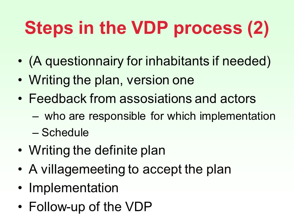 Steps in the VDP process (2) (A questionnairy for inhabitants if needed) Writing the plan, version one Feedback from assosiations and actors – who are responsible for which implementation –Schedule Writing the definite plan A villagemeeting to accept the plan Implementation Follow-up of the VDP
