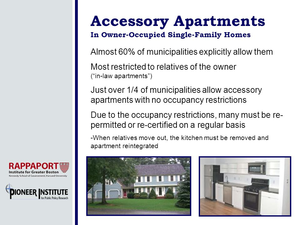 Accessory Apartments In Owner-Occupied Single-Family Homes Almost 60% of municipalities explicitly allow them Most restricted to relatives of the owner (in-law apartments) Just over 1/4 of municipalities allow accessory apartments with no occupancy restrictions Due to the occupancy restrictions, many must be re- permitted or re-certified on a regular basis -When relatives move out, the kitchen must be removed and apartment reintegrated