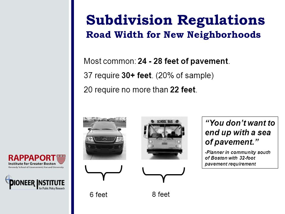 Subdivision Regulations Road Width for New Neighborhoods Most common: 24 - 28 feet of pavement. 37 require 30+ feet. (20% of sample) 20 require no mor
