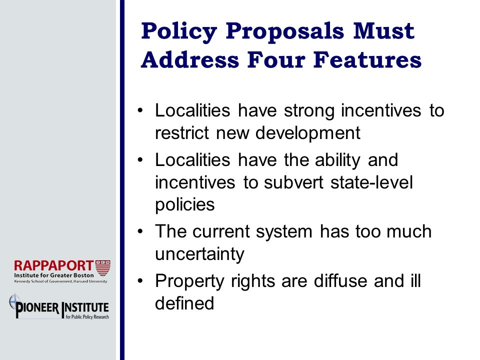 Policy Proposals Must Address Four Features Localities have strong incentives to restrict new development Localities have the ability and incentives to subvert state-level policies The current system has too much uncertainty Property rights are diffuse and ill defined