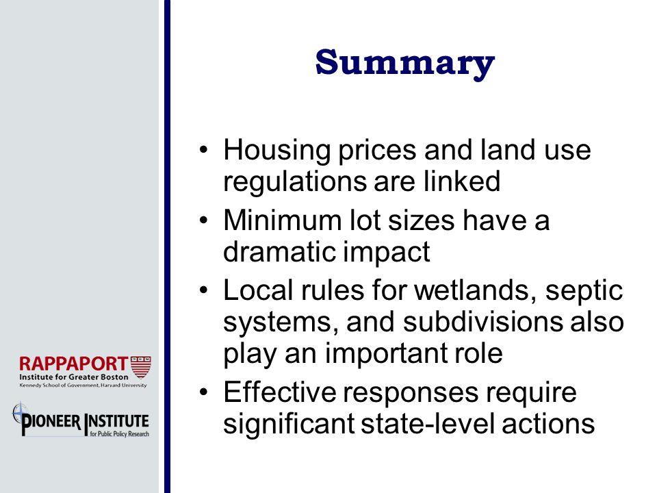 Summary Housing prices and land use regulations are linked Minimum lot sizes have a dramatic impact Local rules for wetlands, septic systems, and subdivisions also play an important role Effective responses require significant state-level actions