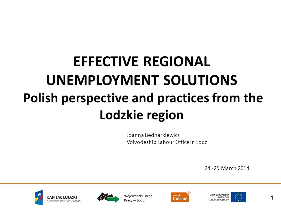1 EFFECTIVE REGIONAL UNEMPLOYMENT SOLUTIONS Polish perspective and practices from the Lodzkie region Joanna Bednarkiewicz Voivodeship Labour Office in Lodz 24 -25 March 2014