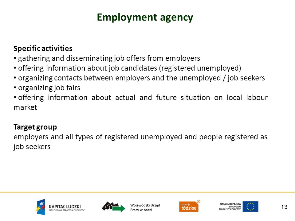 13 Employment agency Specific activities gathering and disseminating job offers from employers offering information about job candidates (registered unemployed) organizing contacts between employers and the unemployed / job seekers organizing job fairs offering information about actual and future situation on local labour market Target group employers and all types of registered unemployed and people registered as job seekers