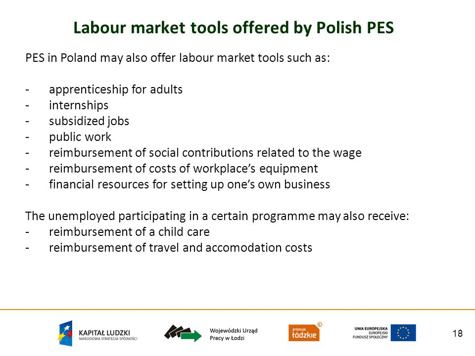 18 Labour market tools offered by Polish PES PES in Poland may also offer labour market tools such as: -apprenticeship for adults -internships -subsid