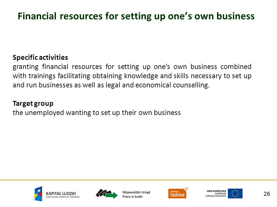 26 Financial resources for setting up ones own business Specific activities granting financial resources for setting up ones own business combined with trainings facilitating obtaining knowledge and skills necessary to set up and run businesses as well as legal and economical counselling.