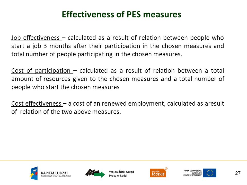 27 Effectiveness of PES measures Job effectiveness – calculated as a result of relation between people who start a job 3 months after their participation in the chosen measures and total number of people participating in the chosen measures.