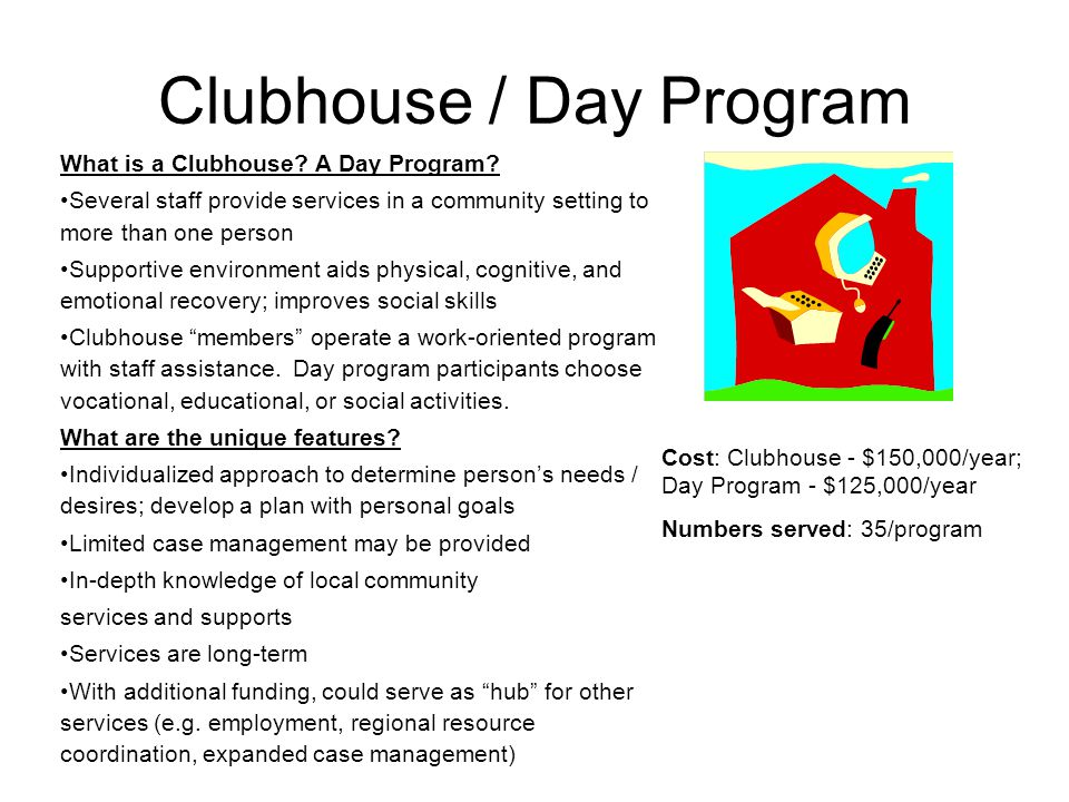 Clubhouse / Day Program What is a Clubhouse? A Day Program? Several staff provide services in a community setting to more than one person Supportive e