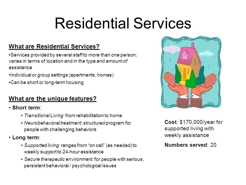 Residential Services What are Residential Services? Services provided by several staff to more than one person; varies in terms of location and in the
