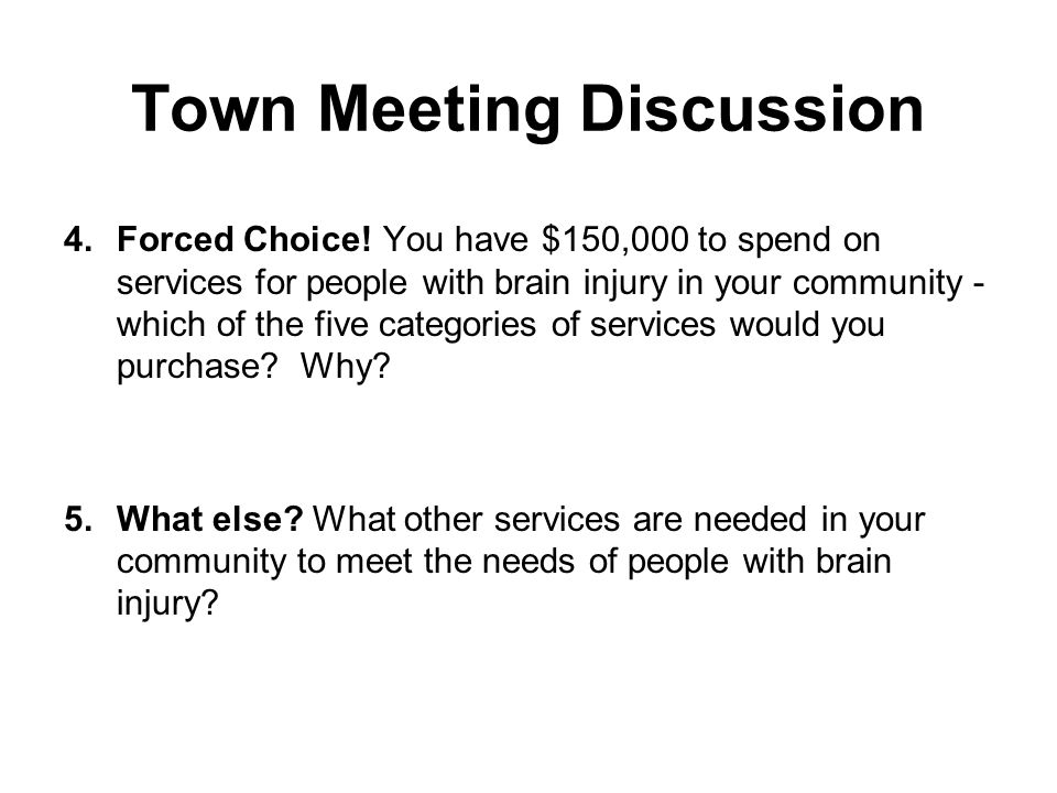 Town Meeting Discussion 4.Forced Choice! You have $150,000 to spend on services for people with brain injury in your community - which of the five cat