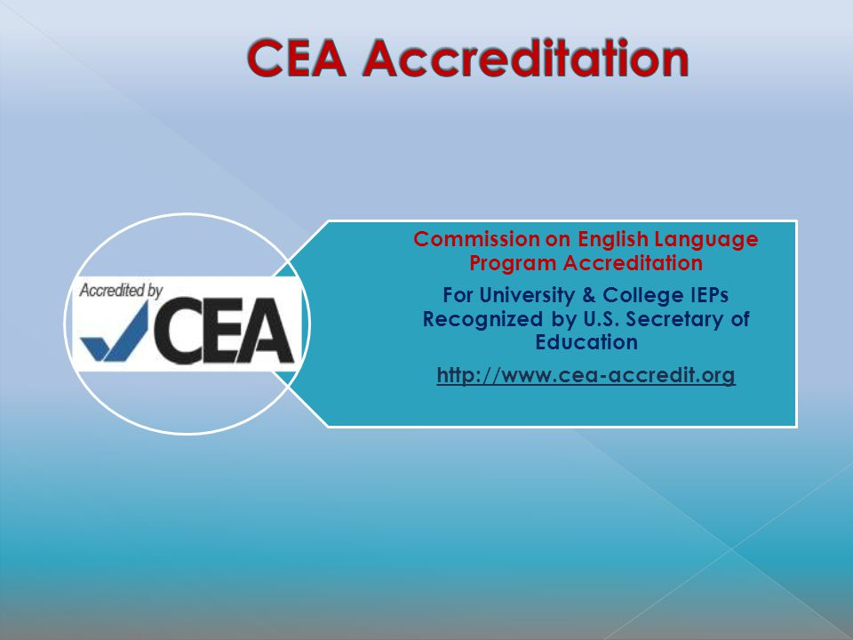 Commission on English Language Program Accreditation For University & College IEPs Recognized by U.S. Secretary of Education http://www.cea-accredit.o