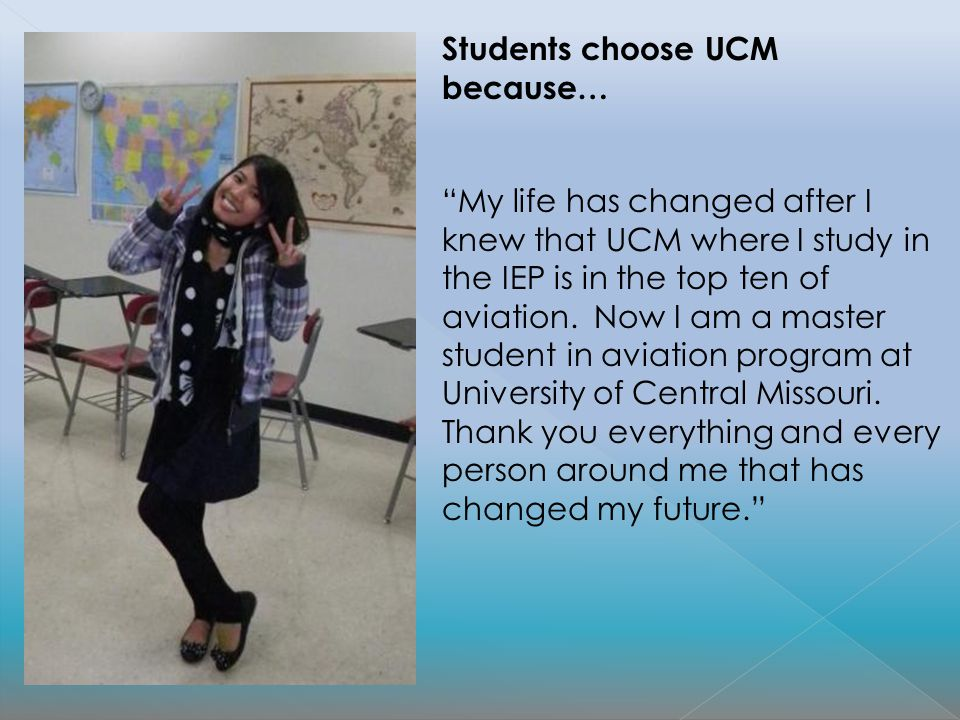 Students choose UCM because… My life has changed after I knew that UCM where I study in the IEP is in the top ten of aviation. Now I am a master stude