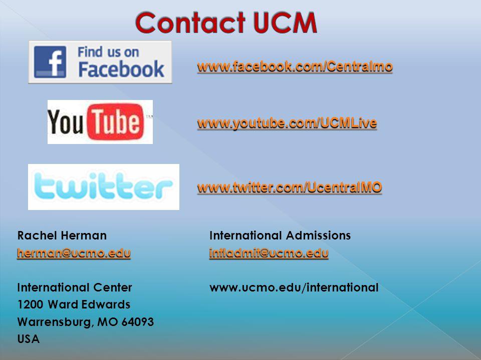 www.facebook.com/Centralmo www.youtube.com/UCMLive www.twitter.com/UcentralMO www.twitter.com/UcentralMO Rachel HermanInternational Admissions herman@ucmo.eduintladmit@ucmo.edu herman@ucmo.eduintladmit@ucmo.edu International Centerwww.ucmo.edu/international 1200 Ward Edwards Warrensburg, MO 64093 USA