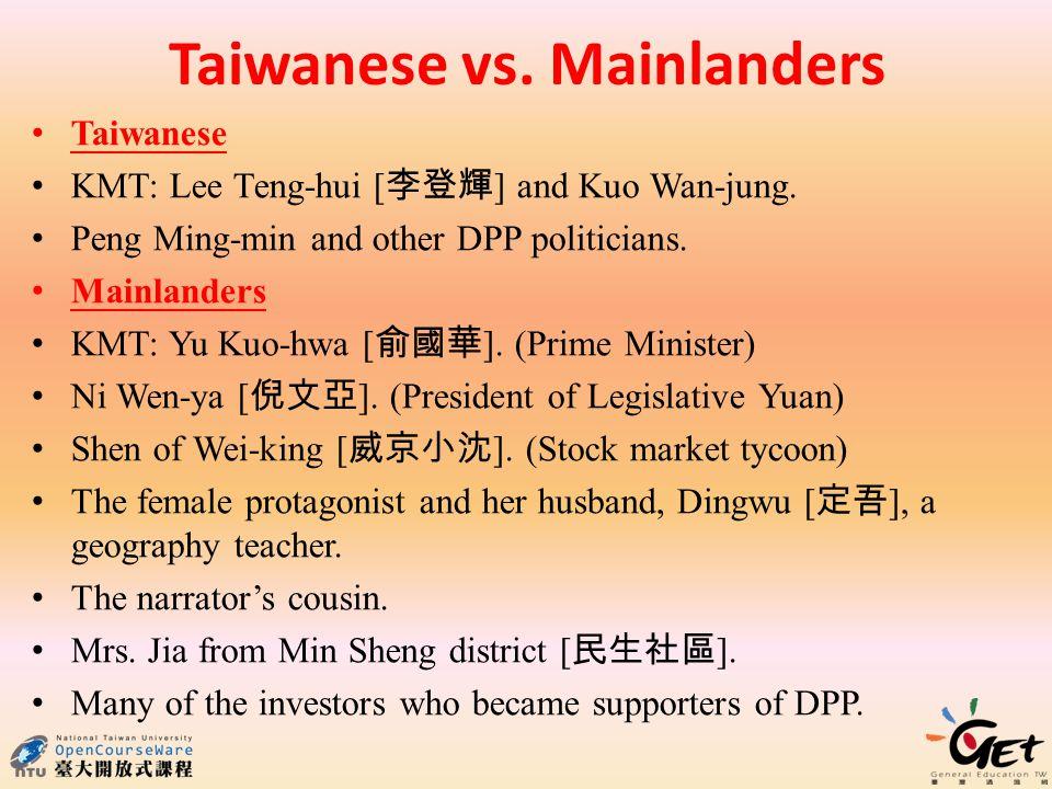 Taiwanese vs. Mainlanders Taiwanese KMT: Lee Teng-hui [ ] and Kuo Wan-jung. Peng Ming-min and other DPP politicians. Mainlanders KMT: Yu Kuo-hwa [ ].
