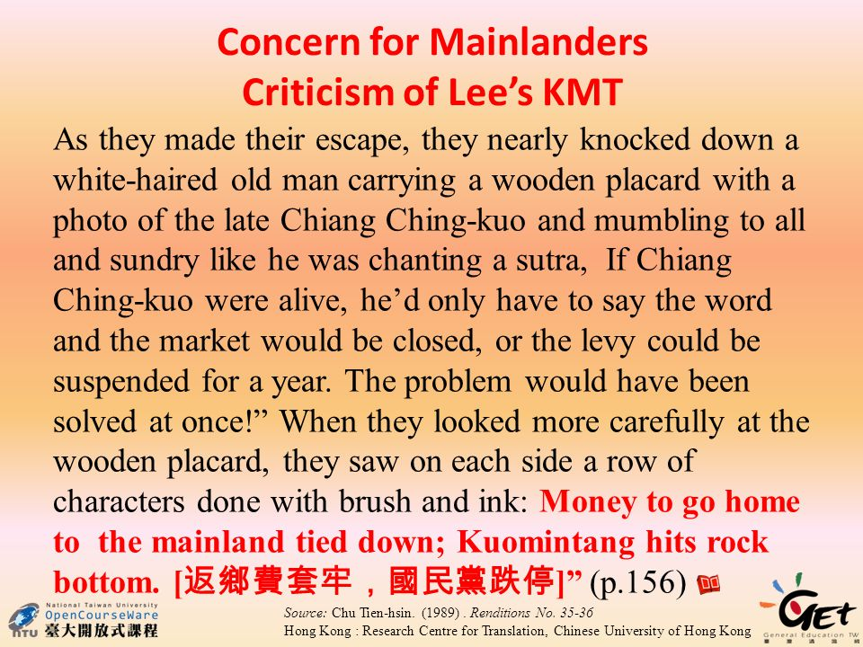 Concern for Mainlanders Criticism of Lees KMT As they made their escape, they nearly knocked down a white-haired old man carrying a wooden placard with a photo of the late Chiang Ching-kuo and mumbling to all and sundry like he was chanting a sutra, If Chiang Ching-kuo were alive, hed only have to say the word and the market would be closed, or the levy could be suspended for a year.