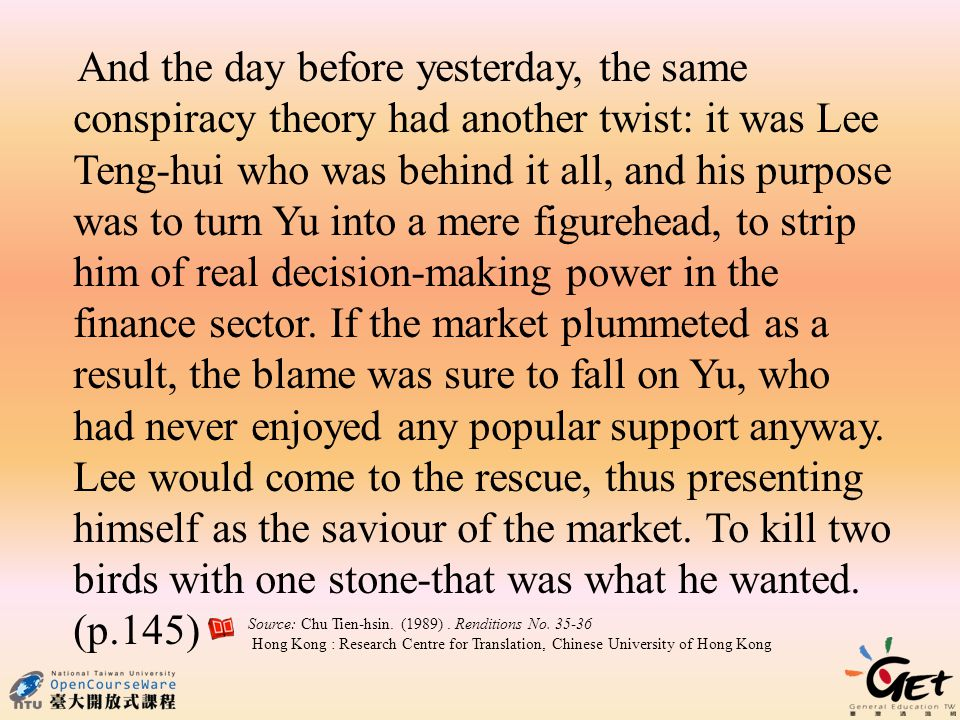 And the day before yesterday, the same conspiracy theory had another twist: it was Lee Teng-hui who was behind it all, and his purpose was to turn Yu