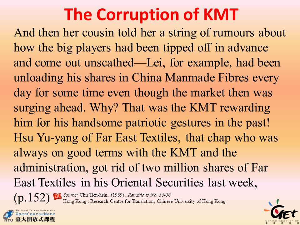 The Corruption of KMT And then her cousin told her a string of rumours about how the big players had been tipped off in advance and come out unscathedLei, for example, had been unloading his shares in China Manmade Fibres every day for some time even though the market then was surging ahead.