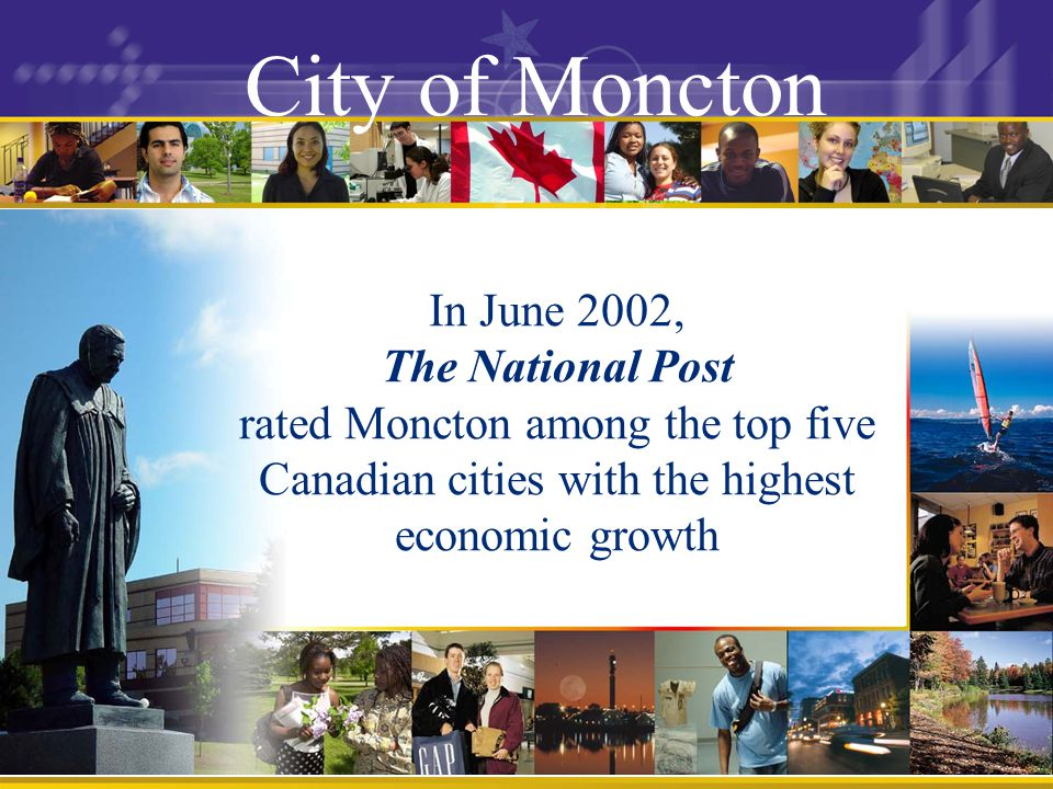 City of Moncton In June 2002, The National Post rated Moncton among the top five Canadian cities with the highest economic growth