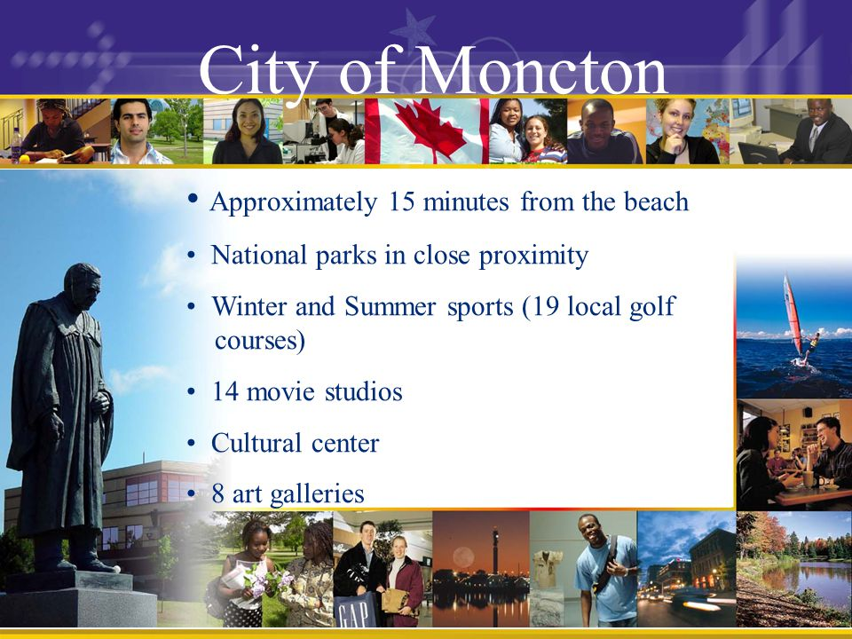 City of Moncton Approximately 15 minutes from the beach National parks in close proximity Winter and Summer sports (19 local golf courses) 14 movie studios Cultural center 8 art galleries
