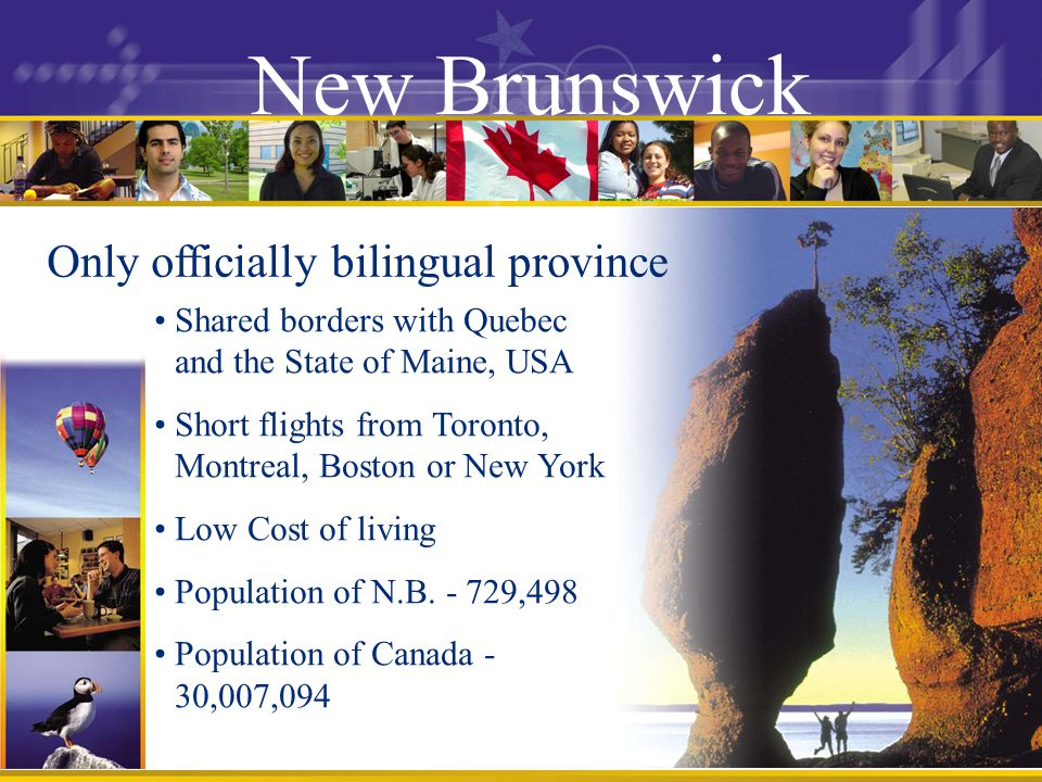 New Brunswick Only officially bilingual province Shared borders with Quebec and the State of Maine, USA Short flights from Toronto, Montreal, Boston or New York Low Cost of living Population of N.B.