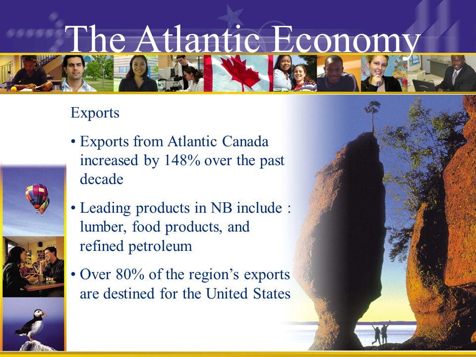 The Atlantic Economy Exports Exports from Atlantic Canada increased by 148% over the past decade Leading products in NB include : lumber, food products, and refined petroleum Over 80% of the regions exports are destined for the United States