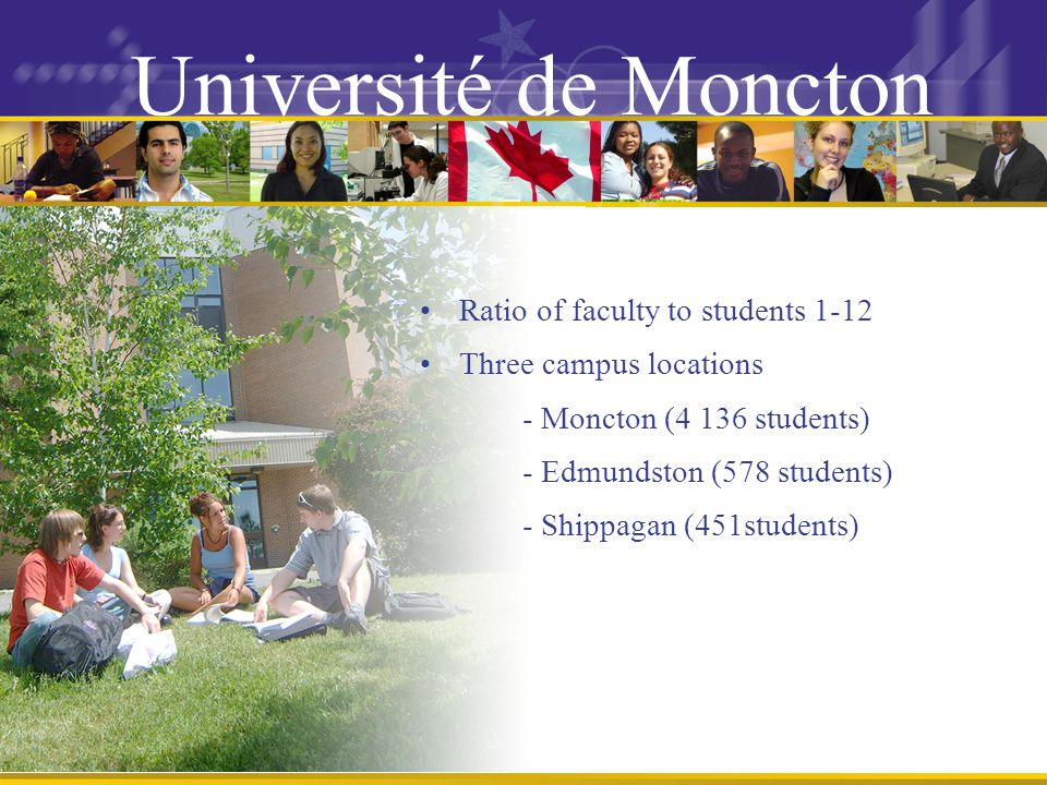 Ratio of faculty to students 1-12 Three campus locations - Moncton (4 136 students) - Edmundston (578 students) - Shippagan (451students) Université de Moncton