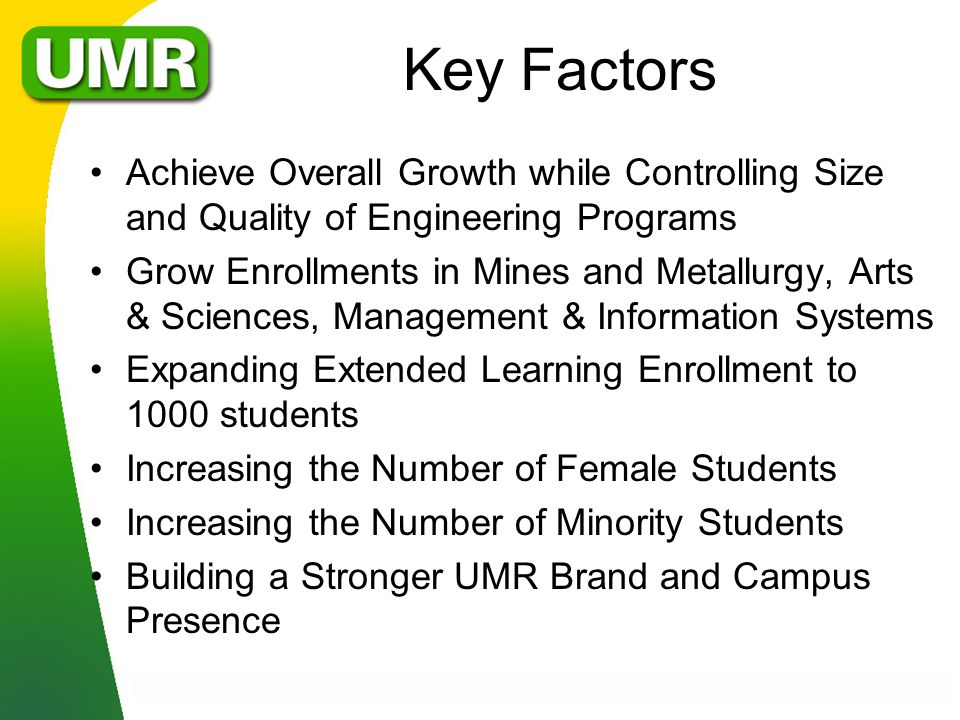 Key Factors Achieve Overall Growth while Controlling Size and Quality of Engineering Programs Grow Enrollments in Mines and Metallurgy, Arts & Sciences, Management & Information Systems Expanding Extended Learning Enrollment to 1000 students Increasing the Number of Female Students Increasing the Number of Minority Students Building a Stronger UMR Brand and Campus Presence