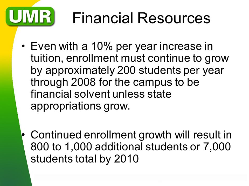 Financial Resources Even with a 10% per year increase in tuition, enrollment must continue to grow by approximately 200 students per year through 2008 for the campus to be financial solvent unless state appropriations grow.